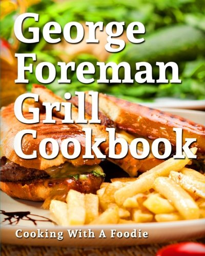 George Foreman Grill Cookbook: 101 Irresistible Indoor Grill Recipes For Busy People (George Foreman Grill Cookbook Series) (Volume 1) (Indoor Grill Cookbook compare prices)