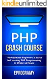 PHP: Crash Course - The Ultimate Beginner's Course to Learning PHP Programming in Under 12 Hours