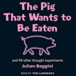 The Pig that Wants to be Eaten: And Ninety-Nine Other Thought Experiments   Julian Baggini