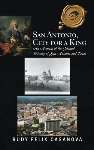 San Antonio, City for a King: An Account of the Colonial History of San Antonio and Texas ()