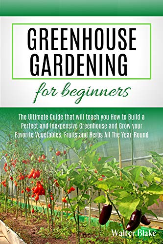 Greenhouse Gardening for Beginners: The Ultimate Guide that will teach you How to Build a Perfect and Inexpensive Greenhouse and Grow your Favorite Vegetables, Fruits and Herbs All The Year-Round by [Blake, Walter]