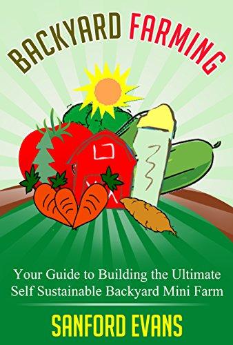 Backyard Farming: Your Guide to Building the Ultimate Self Sustainable Backyard Mini Farm (Backyard Farming Essentials - Mini Farming - Urban Gardening - Self Sustainability - Backyard Homestead) by [Evans, Sanford]