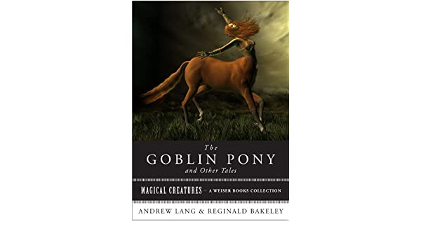 Amazon the goblin pony and other tales magical creatures a amazon the goblin pony and other tales magical creatures a weiser books collection ebook andrew lang reginald bakeley varla ventura kindle store fandeluxe Ebook collections