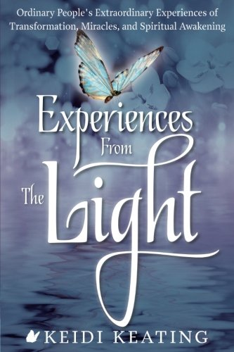 Experiences From the Light: Ordinary Peoples Extraordinary Experiences of Transformation, Miracles, and Spiritual Awakening