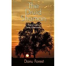Shaman Pathways - The Druid Shaman: Exploring the Celtic Otherworld