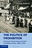 The Politics of Prohibition: American Governance and the Prohibition Party, 1869-1933, Lisa M. F. Andersen, 1107029376