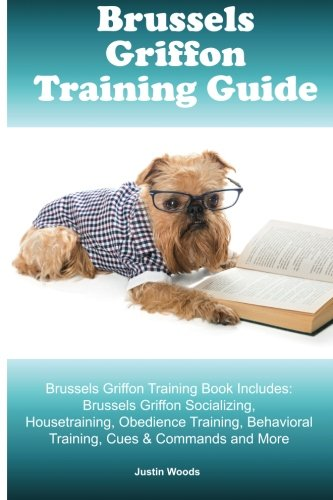 Brussels Griffon Training Guide. Brussels Griffon Training Book Includes: Brussels Griffon Socializing, Housetraining, Obedience Training, Behavioral Training, Cues & Commands and - Brussel Wood