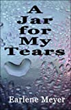 A Jar for My Tears, Earlene Meyer, 1604413190