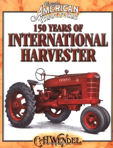 150 Years of International Harvester (Classic American Tractors) by Krause Publications