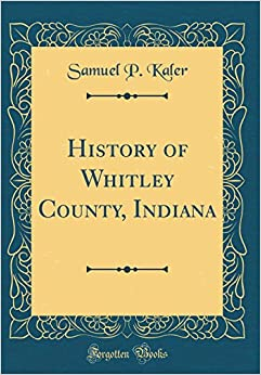 History of Whitley County, Indiana (Classic Reprint)