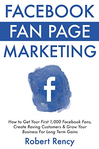 Facebook Fan Page Marketing (For Beginner Local & Small Business Owners): How to Get Your First 1,000 Facebook Fans, Create Raving Customers & Grow Your Business For Long Term Gains (Facebook Get More Likes For Your Fan Page)