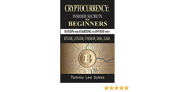 cryptocurrency insider secrets for beginners 8 steps for starting to invest into bitcoin litecoin ethereum dash zcash