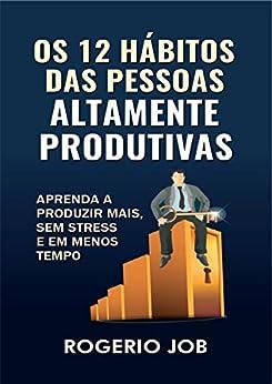 Os 12 Hábitos das Pessoas Altamente Produtivas: Aprenda a Produzir Mais, sem Stress e em Menos Tempo por [Job, Rogerio]