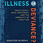 Illness or Deviance?: Drug Courts, Drug Treatment, and the Ambiguity of Addiction | Jennifer Murphy