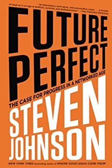 Future Perfect: The Case For Progress In A Networked Age by [Johnson, Steven]