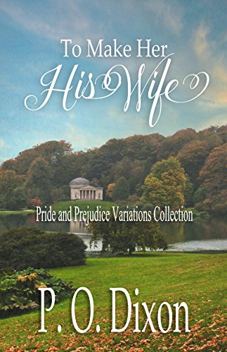 To Make Her His Wife: Pride and Prejudice Variations Collection (Dixon Collection)