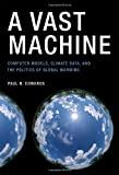A Vast Machine: Computer Models, Climate Data, and the Politics of Global Warming (Infrastructures) by Paul Edwards Picture