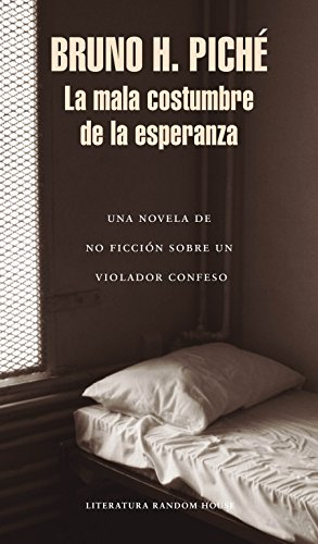 La mala costumbre de la esperanza: Una novela de no ficción sobre un violador confeso / The Bad Habit of Hope
