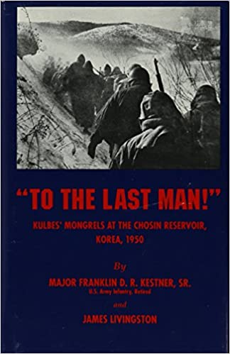 To the Last Man! Kulbes' Mongrels at the Chosin Reservoir, Korea 1950, Kestner, Franklin