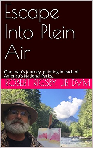 Escape Into Plein Air: One man's journey, painting in each of America's National ()
