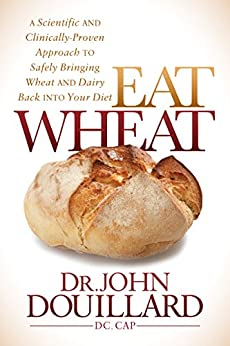 Eat Wheat: A Scientific and Clinically-Proven Approach to Safely Bringing Wheat and Dairy Back Into Your Diet by [Douillard, John]