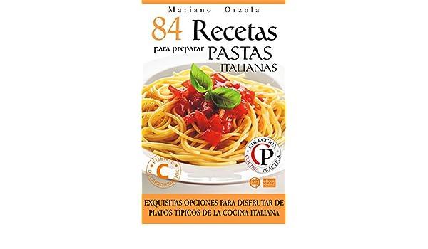 84 RECETAS PARA PREPARAR PASTAS ITALIANAS: Exquisitas opciones para disfrutar de platos típicos de la cocina italiana (Colección Cocina Práctica) eBook: ...