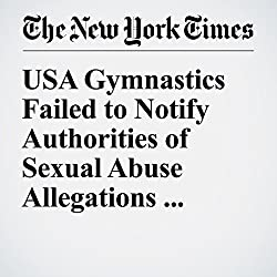 USA Gymnastics Failed to Notify Authorities of Sexual Abuse Allegations, Report Says