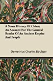 A Short History of China; an Account for the General Reader of an Ancient Empire and People, Demetrius Charles Boulger, 1446066568