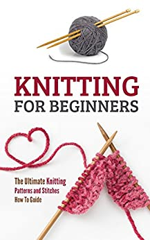 Knitting for Beginners: The Ultimate Knitting Patterns and Stitches How To Guide by [Pulido, Petra]