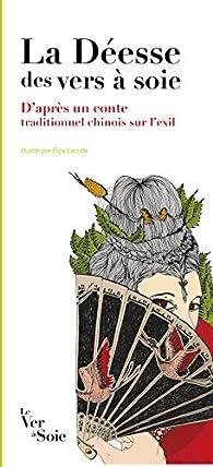 La Deesse des Vers a Soie. d'Après un Conte Traditionnel Chinois Sur l'Exil, Illustre par Elza Lacot par  Anonyme