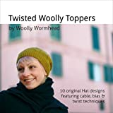 Twisted Woolly Toppers: 10 Original Hat Designs Featuring Cable, Bias & Twist Techniques
