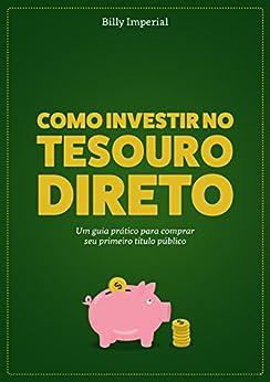 Como Investir no Tesouro Direto: Um Guia Prático Para Comprar Seu Primeiro Título Público por [Imperial, Billy]