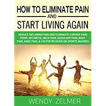 How To Eliminate Pain And Start Living Again: Reduce Inflammation and Eliminate Chronic Pain From:  Arthritis, Neck Pain, Shoulder Pain, Back Pain, Knee Pain, & Faster Recover on Sports Injuries