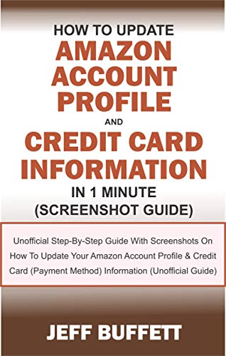 How To Update Amazon Account Profile And Credit Card Information In 1 Minute: Guide With Screenshots On How To Update Your Amazon Account Profile & Credit Card (Payment Method) Information (Card Credit The 1)