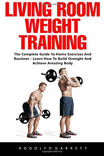 Download Living Room Weight Training: The Complete Guide To Home Exercises And Routines - Learn How To Build Strength And Achieve Amazing Body! ebook