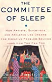 The Committee of Sleep : How Artists, Scientists, and Athletes Use Dreams for Creative Problem-Solving-- and How You Can, Too, Barrett and Barrett, Deirdre, 0982869509