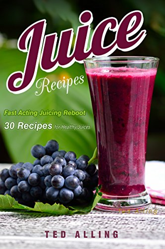 Juice Recipes - Fast Acting Juicing Reboot: 30 Recipes for Healthy Juices by Ted Alling