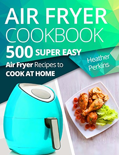 Air Fryer Cookbook: 500 Air Fryer Recipes to Cook at Home by Heather Perkins