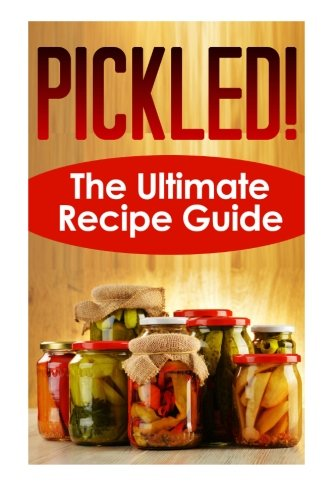 Pickled! The Ultimate Recipe Guide: Over 30 Delicious & Best Selling ()