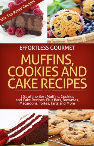 Effortless Gourmet Muffins, Cookies and Cakes - Delicious Dessert and Baking Recipes - Brownies, Bars, Tarts, Torts and More!: Muffin, Cookie, Cake and ... Cookie, Cake, Muffins and Bakery Recipes)