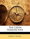 The Latin Subjunctive, Robert F. Pennell, 1148933948