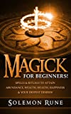 MAGICK: For Beginners! Spells & Rituals To Attain Abundance, Wealth, Health, Happiness & Your Deepest Desires! (Magick Spells, Witchcraft, Book Of Shadows, New Age)