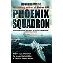 Phoenix Squadron: HMS Ark Royal, Britain's Last Top Guns and the Untold Story of Their Most Dramatic Mission