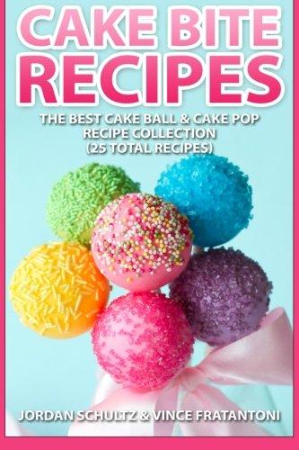 Cake Bite Recipes: Irresistible Cake Ball & Cake Pop Recipe Collection - (25 Total Recipes) by Jordan Schultz, Vincent Fratantoni
