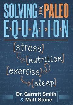 Solving the Paleo Equation: Stress, Nutrition, Exercise, Sleep by [Smith, Garrett, Stone, Matt]