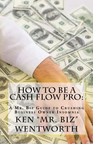 How to Be a Cash Flow Pro: A Mr. Biz Guide to Crushing Business Owner Insomnia