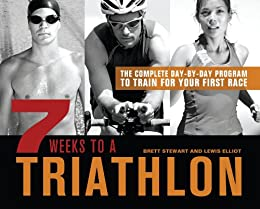 7 Weeks to a Triathlon: The Complete Day-by-Day Program to Train for Your First Race or Improve Your Fastest Time by [Stewart, Brett, Elliot, Lewis]