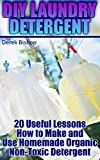 DIY Laundry Detergent: 20 Useful Lessons How to Make and Use Homemade Organic Non-Toxic Detergent