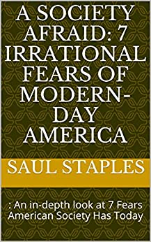 A Society Afraid: 7 Irrational Fears of  Modern-Day America: : An in-depth look at 7 Fears American Society Has Today