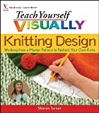 img - for Teach Yourself Visually Knitting Design: Working from a Master Pattern to Fashion Your Own Knits (Teach Yourself Visually) book / textbook / text book